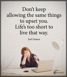 Don't keep allowing the same things to upset you. Life's too short to live that way. - Joel Osteen  #powerofpositivity #positivewords  #positivethinking #inspirationalquote #motivationalquotes #quotes #life #love #upset #lifeistooshort #joelosteen #joelosteenquotes