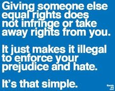 """Giving someone else the rights you already have is not persecution. It is not a violation of your right. It is not """"an equally wrong form of bigotry."""" It is equality, plain and simple, calling it anything else makes you ignorant."""