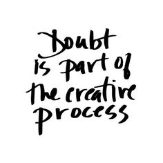 Doubt is part of the creative process.