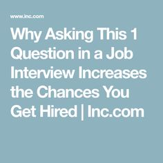 Why Asking This 1 Question in a Job Interview Increases the Chances You Get Hired   Inc.com