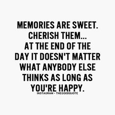 Memories are sweet. Cherish them....at the end of the day it doesn't matter what anybody else thinks as long as you're happy.