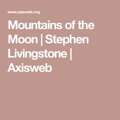 Mountains of the Moon | Stephen Livingstone | Axisweb