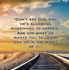 Don't ask God why He's allowing something to happen, ask Him what He wants you to learn and do in the midst of it.