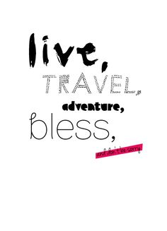 Live, travel, adventure, bless and don't be sorry. - Kerouac