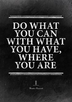 """Daily motivation. Quote by Theodore Roosevelt: """"Do what you can with what you have, where you are."""