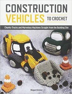 Construction Vehicles to Crochet: A Dozen Chunky Trucks and Mechanical Marvel