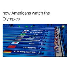 Kinda how I watch it, but my family's really big on swimming so I know a bunch of swimmers and stuff.