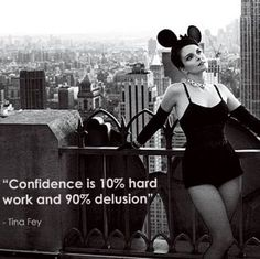"Tina Fey quote. ""Confidence is 10% hard work and 90% delusion."""