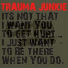 Which is why my nick name or call sign from AMR is trauma junkie