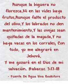 Aunque la higuera no florezca,Ni en las vides haya frutos,Aunque falte el producto del olivo,Y los labrados no den mantenimiento,Y las ovejas sean quitadas de la majada,Y no haya vacas en los corrales; Con todo, yo me alegraré en Jehová, Y me gozaré en el Dios de mi salvación. Habacuc 3:17-18