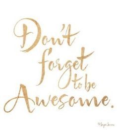 "Don't forget to be Awesome! I tell my little girl ""You're Awesome!""  all the time as she leaves for school."