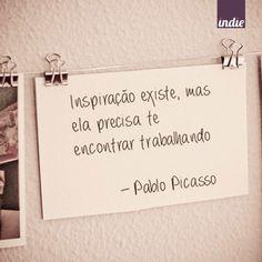 Inspiração existem, mas ela precisa te encontrar trabalhando. - Pablo Picasso #pensamentoindie                                                                                                                                                      Mais