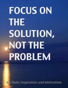 """Focus on the solution, not the problem."""