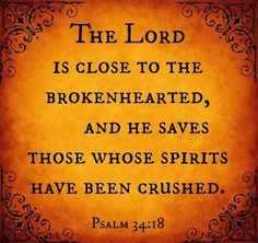 Psalm 34:17-18 The righteous cry out, and the Lord hears them; he delivers them from all their troubles. The Lord is close to the brokenhearted and saves those who are crushed in spirit.