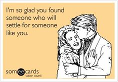 I'm so glad you found someone who will settle for someone like you