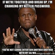 If we're together and break up, I'm changing my Netflix password. You're not gonna entertain another brother with my $8/mo   Kevin Hart