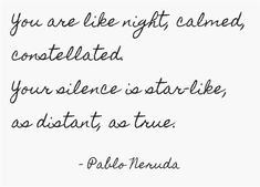 You are like night, calmed, constellated. Your silence is...