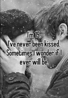 I'm 19.   I've never been kissed.  Sometimes I wonder if I ever will be.