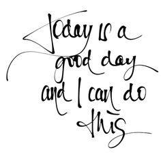 """""""Today is a good day, and I can DO this!""""  (...love the positive-attitude approach!)  ●☆●"""