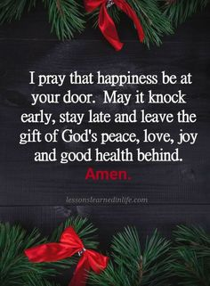 Christian Prayers I pray that happiness be at your door. May it knock early and stay late and leave the gift of God's peace, love, joy and good health behind.