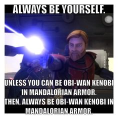 If I could be Obi-Wan Kenobi in Mandalorian armor, you wouldn't have to ask me twice.