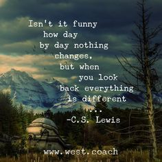 INSPIRATION - EILEEN WEST LIFE COACH | Isn't it funny how day by day nothing changes, but when you look back everything is different . . . - C.S. Lewis | Life Coach, Eileen West Life Coach, inspiration, inspirational quotes, motivation, motivational quote