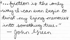 """""""... fiction is the only way I can even begin to twist my lying memories into something true."""" -John Green"""