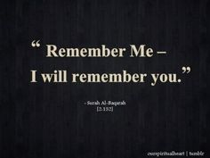 Remember Me (Surat al-Baqarah, Quran - Islamic Quotes About Dhikr (Remembrance of Allah) Allah Quotes, Muslim Quotes, Quran Quotes, Faith Quotes, Islamic Quotes, Life Quotes, Quran Sayings, Qoutes, Story Quotes
