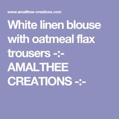 White linen blouse with oatmeal flax trousers -:- AMALTHEE CREATIONS -:-