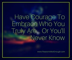Have The Courage To Embrace Who You Truly Are... Or You'll Never Know