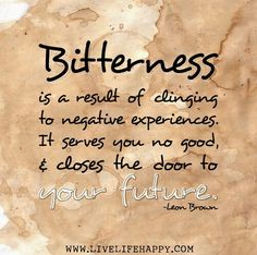 Bitterness is a result of clinging to negative experiences.  It serves you no good, and closes the door to your future.