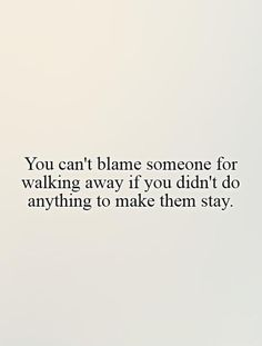 You can't blame someone for walking away if you didn't do anything to make them stay. Picture Quotes.