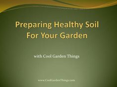 Preparing Healthy Soil For Your Garden<br />withCool Garden Things<br />www.CoolGardenThings.com<br />