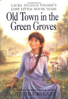 Old Town in the Green Groves: Laura Ingalls Wilder's Lost Little House Years, written by Cynthia Rylant