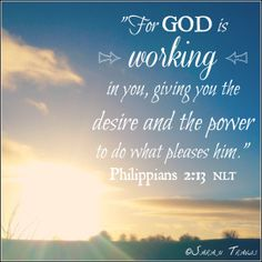 Philippians 2:13: For God is working in you, giving you the desire and the power to do what pleases him.