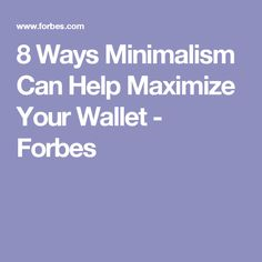 8 Ways Minimalism Can Help Maximize Your Wallet - Forbes