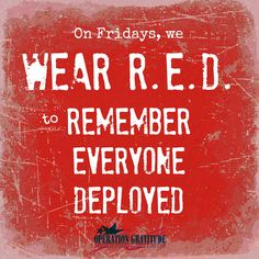 Support our Troops and Honor Veterans EVERY day, but on Fridays wear R.E.D. to Remember Everyone Deployed!
