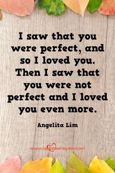 | that is how I am built. to love the broken things. |. I saw that you were perfect, and so I loved you. Then I saw that you were not perfect and I loved you even more. Angelita Lim