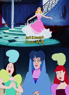 cinderella: isn't it lovely? do you like it?   stepmom and stepsisters: OMYGOSH WHAT ARE YOU WEARING?!