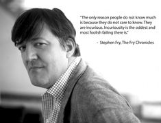 The only reason people do not know much is because they do not care much. They are incurious. Incuriosity is the oddest and most foolish failing there is. —Stephen Fry, The Fry Chronicles
