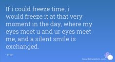 If i could freeze time, i would freeze it at that very moment in the day, where my eyes meet u and ur eyes meet me, and a silent smile is exchanged.