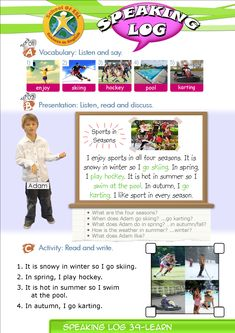 Speaking Log Only Resources for Speaking Log study. Contents-Speaking Log booklet. Contains Presentation and worksheets.  Speaking Log-Presentation: Sports in Seasons. I enjoy sports in all four seasons.  It is snowy in winter so I go skiing.  In spring, I play hockey.  It is hot in summer so I swim at the pool.  In autumn, I go karting.  I like sport in every season.