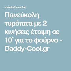 Πανεύκολη τυρόπιτα με 2 κινήσεις έτοιμη σε 10΄ για το φούρνο - Daddy-Cool.gr Daddy, Fathers
