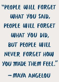 People will forget what you said. People will forget what you did. But people will not forget what you made them fill.