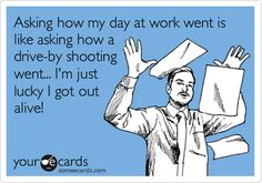 Asking how my day at work went is like asking how a drive-by shooting went... I'm just lucky I got out alive!