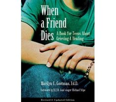 When a Friend Dies: A Book for Teens. Teenagers especially can be very affected by the death of a friend.  It is important that they understand how they are feeling is normal and that other.  This book answers the tough questions teens don't want to ask their parents after they lose a friend.