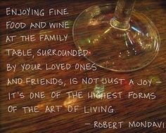 Enjoying fine food and wine at the family table, surrounded by your loved ones and friends, is not just a joy.  It's one of the highest forms of the art of living.  ~Robert Mondavi