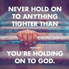 Never hold onto anything tighter than you're holding on to God.
