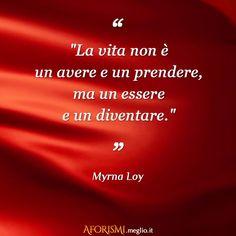 """""""La vita non è un avere e un prendere, ma un essere e un diventare."""" • #MyrnaLoy  Tratta da #frasi sulla #vita: http://aforismi.meglio.it/frasi-vita.htm"""