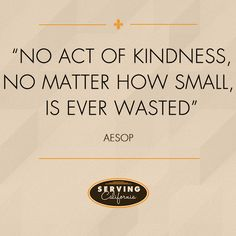 """""""No act of kindness, no matter how small, is ever wasted."""""""